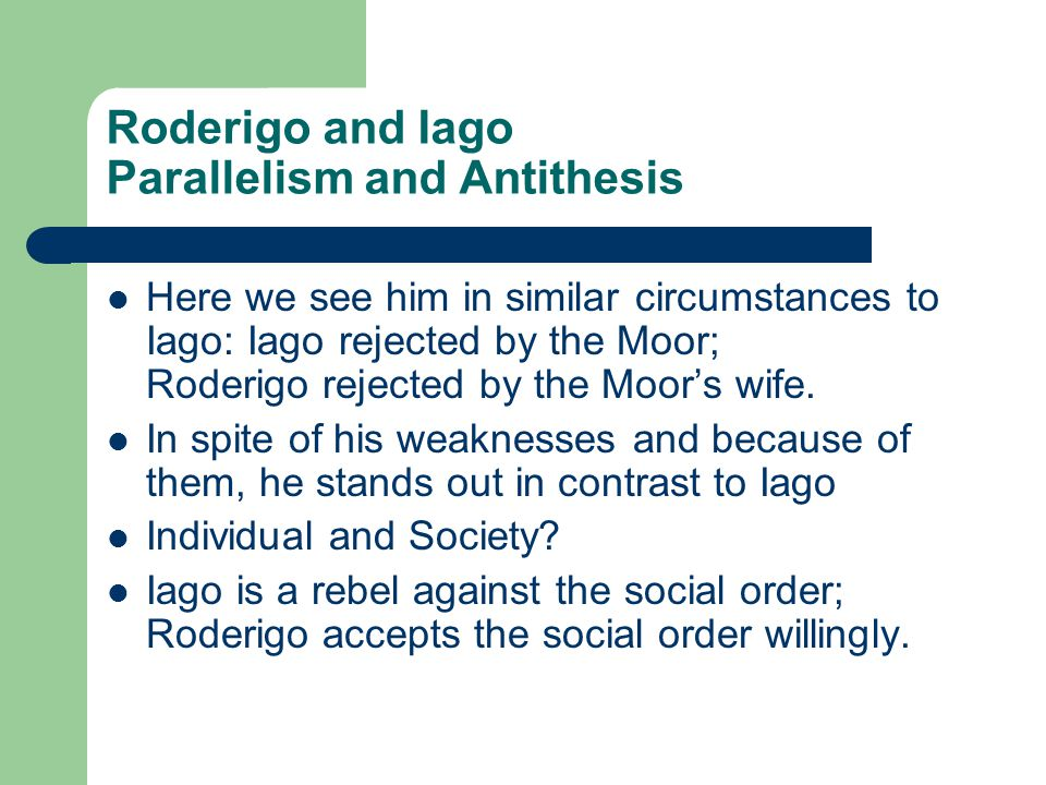 Roderigo and Iago Parallelism and Antithesis Here we see him in similar circumstances to Iago: Iago rejected by the Moor; Roderigo rejected by the Moor's wife.