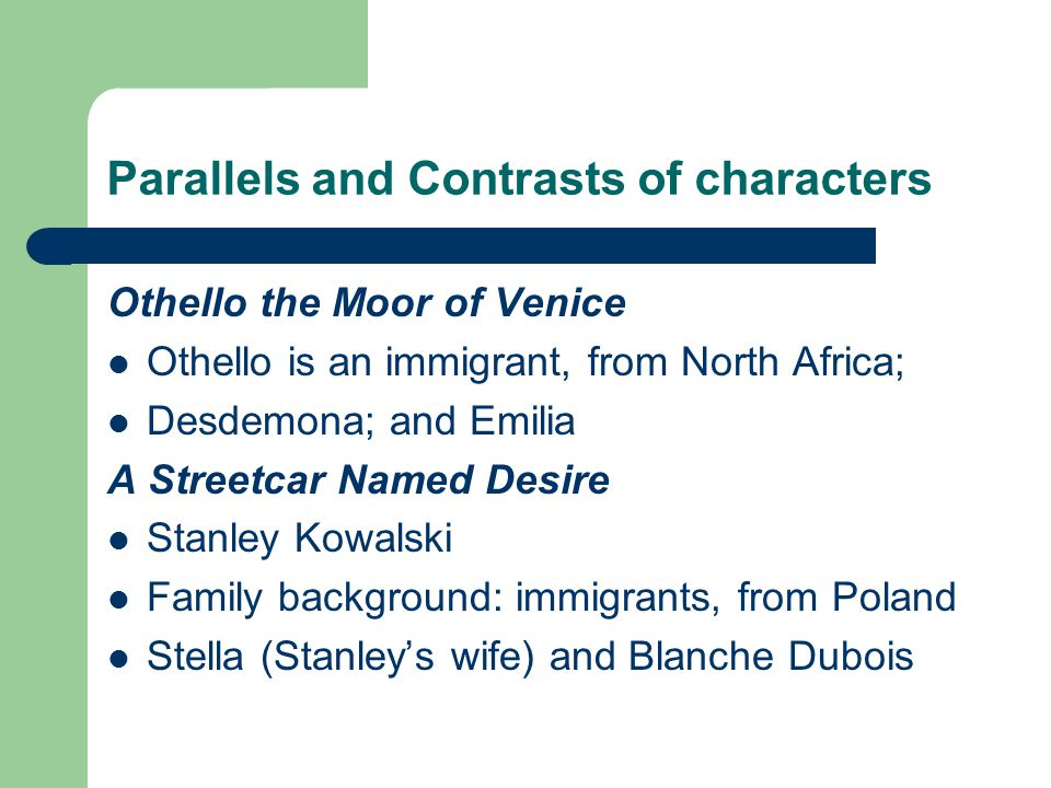 Parallels and Contrasts of characters Othello the Moor of Venice Othello is an immigrant, from North Africa; Desdemona; and Emilia A Streetcar Named Desire Stanley Kowalski Family background: immigrants, from Poland Stella (Stanley's wife) and Blanche Dubois