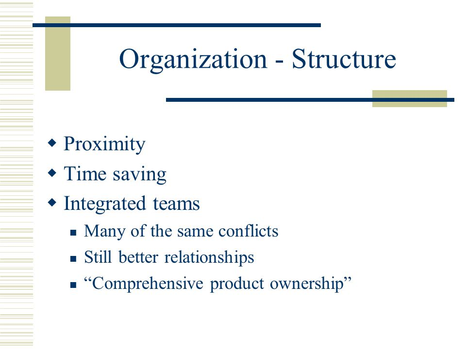 Organization - Structure  Proximity  Time saving  Integrated teams Many of the same conflicts Still better relationships Comprehensive product ownership