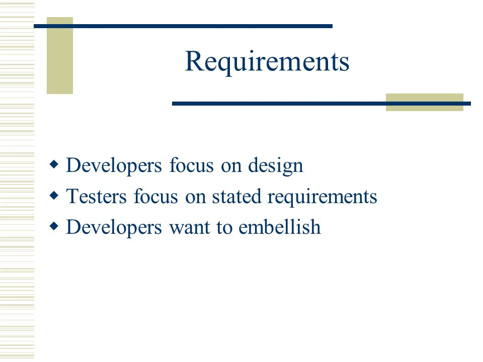 Requirements  Developers focus on design  Testers focus on stated requirements  Developers want to embellish