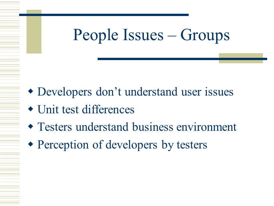 People Issues – Groups  Developers don't understand user issues  Unit test differences  Testers understand business environment  Perception of developers by testers