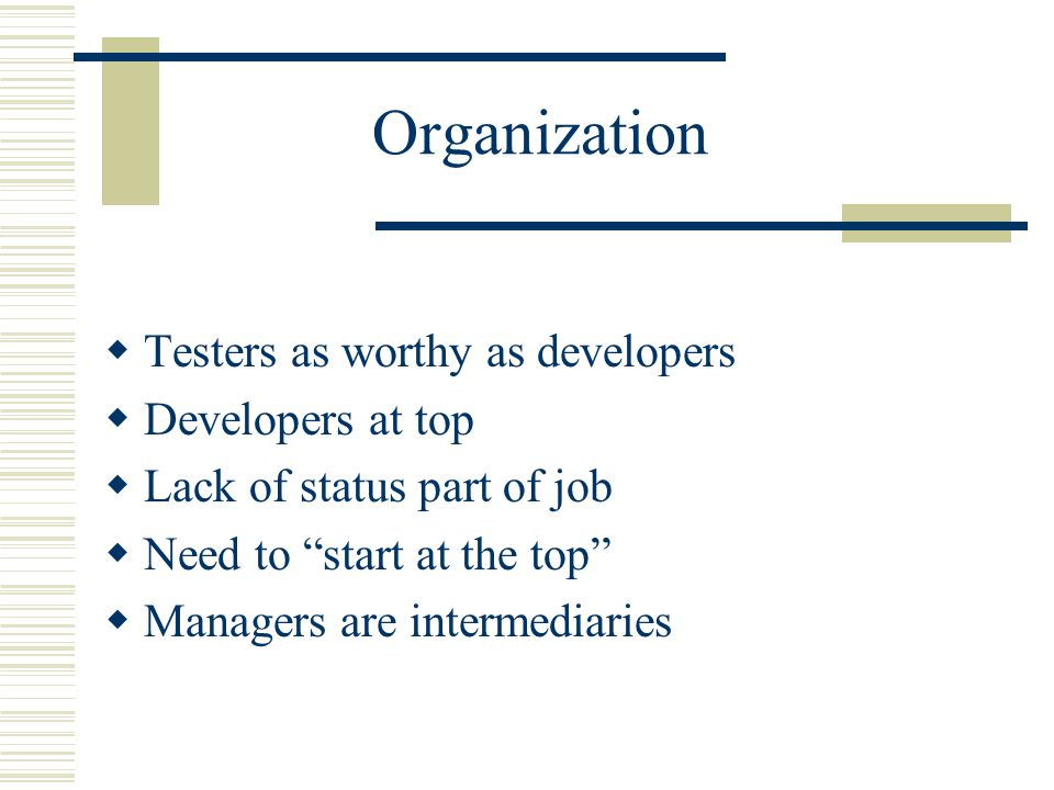Organization  Testers as worthy as developers  Developers at top  Lack of status part of job  Need to start at the top  Managers are intermediaries