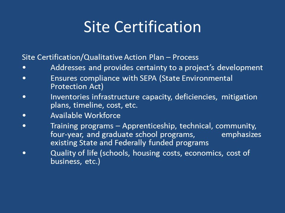 Site Certification Site Certification/Qualitative Action Plan – Process Addresses and provides certainty to a project's development Ensures compliance with SEPA (State Environmental Protection Act) Inventories infrastructure capacity, deficiencies, mitigation plans, timeline, cost, etc.