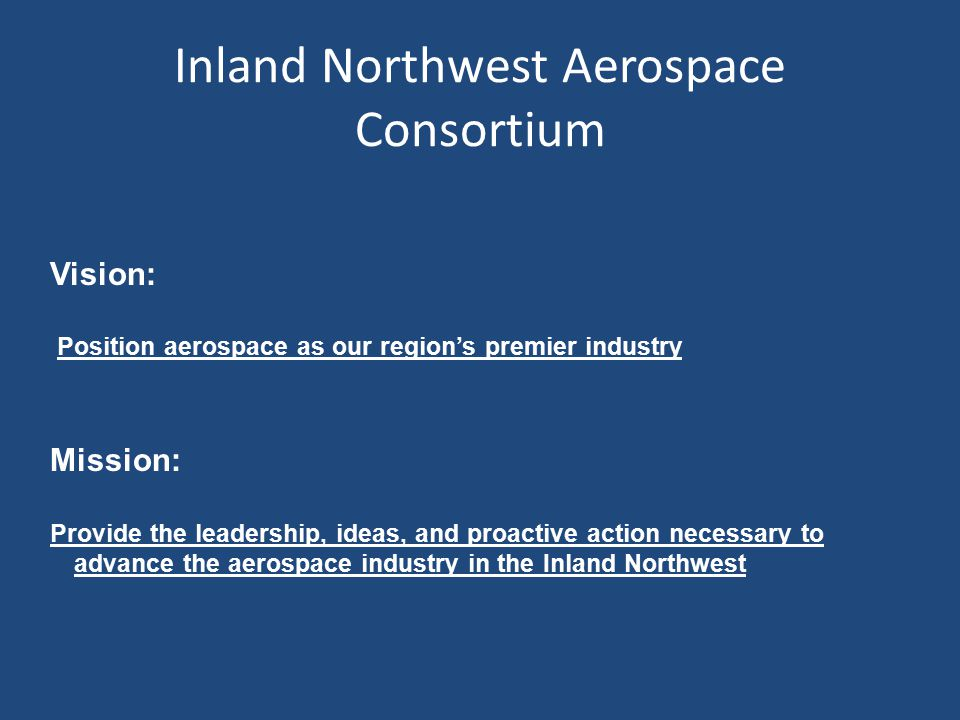 Inland Northwest Aerospace Consortium Vision: Position aerospace as our region's premier industry Mission: Provide the leadership, ideas, and proactiv