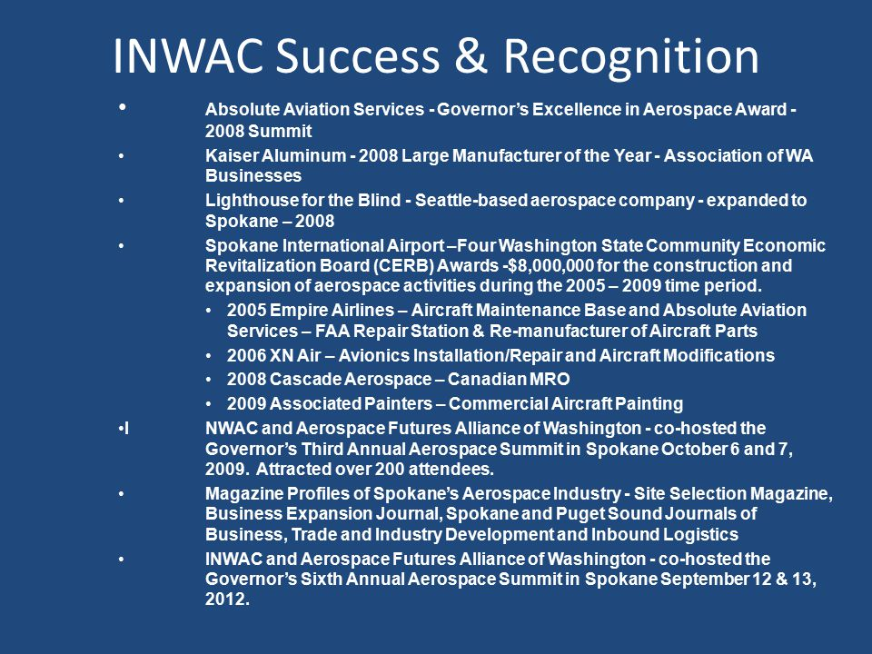 INWAC Success & Recognition Absolute Aviation Services - Governor's Excellence in Aerospace Award - 2008 Summit Kaiser Aluminum - 2008 Large Manufacturer of the Year - Association of WA Businesses Lighthouse for the Blind - Seattle-based aerospace company - expanded to Spokane – 2008 Spokane International Airport –Four Washington State Community Economic Revitalization Board (CERB) Awards -$8,000,000 for the construction and expansion of aerospace activities during the 2005 – 2009 time period.