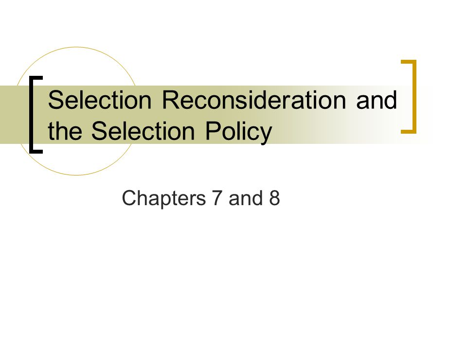 Selection Reconsideration and the Selection Policy Chapters 7 and 8