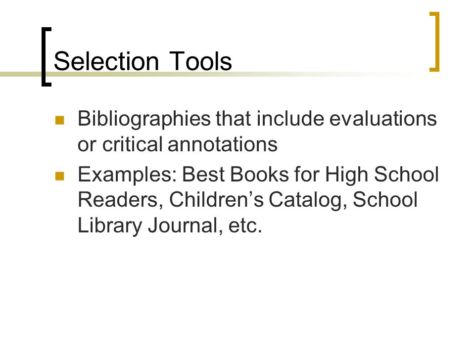 Selection Tools Bibliographies that include evaluations or critical annotations Examples: Best Books for High School Readers, Children's Catalog, Scho