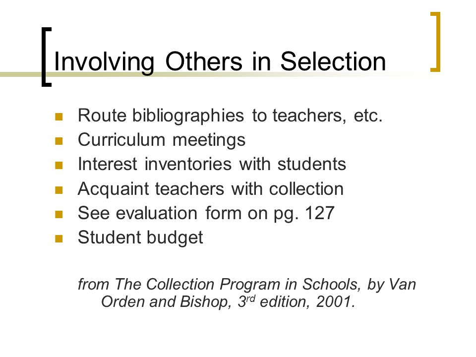 Involving Others in Selection Route bibliographies to teachers, etc. Curriculum meetings Interest inventories with students Acquaint teachers with col