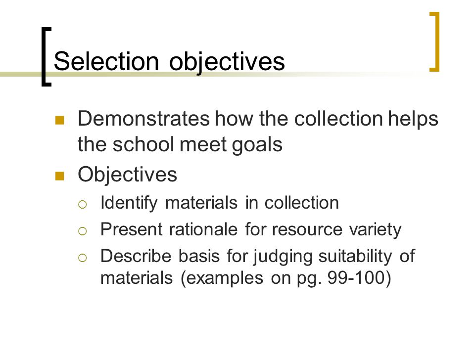 Selection objectives Demonstrates how the collection helps the school meet goals Objectives  Identify materials in collection  Present rationale for