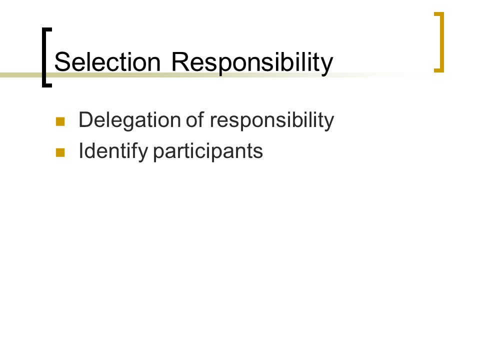 Selection Responsibility Delegation of responsibility Identify participants