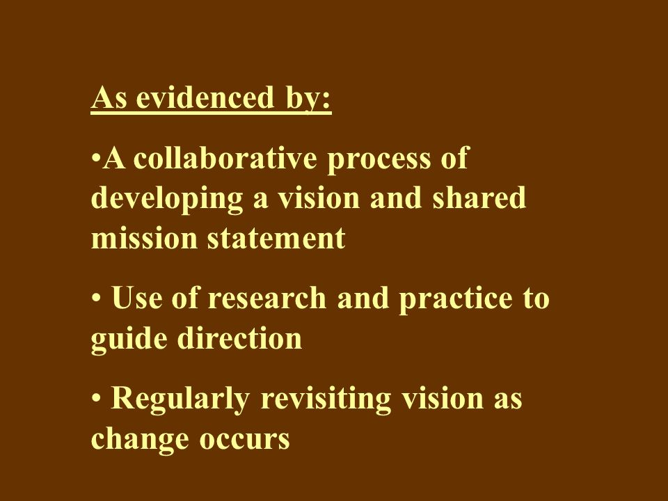 As evidenced by: A collaborative process of developing a vision and shared mission statement Use of research and practice to guide direction Regularly revisiting vision as change occurs