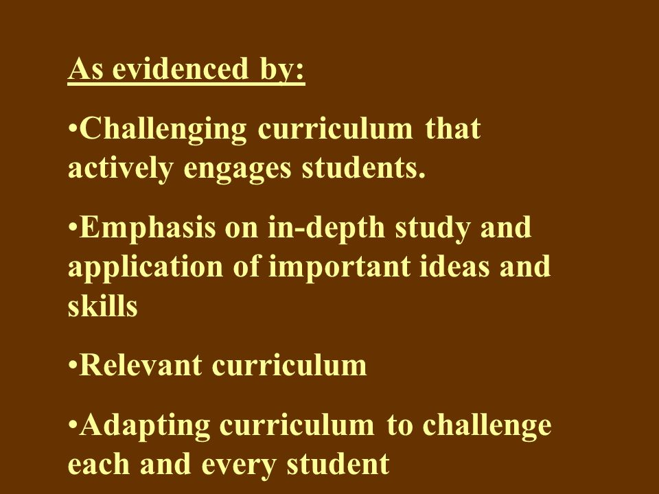 As evidenced by: Challenging curriculum that actively engages students.
