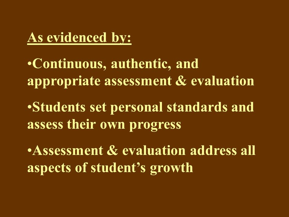 As evidenced by: Continuous, authentic, and appropriate assessment & evaluation Students set personal standards and assess their own progress Assessment & evaluation address all aspects of student's growth