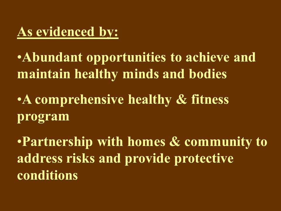 As evidenced by: Abundant opportunities to achieve and maintain healthy minds and bodies A comprehensive healthy & fitness program Partnership with homes & community to address risks and provide protective conditions