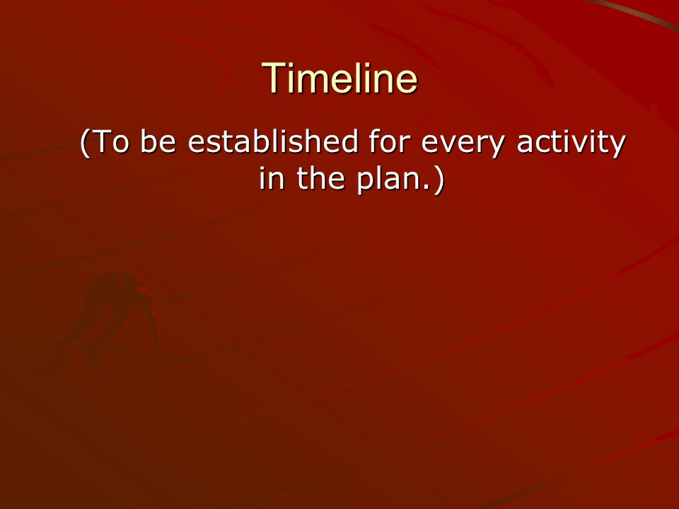Timeline (To be established for every activity in the plan.)