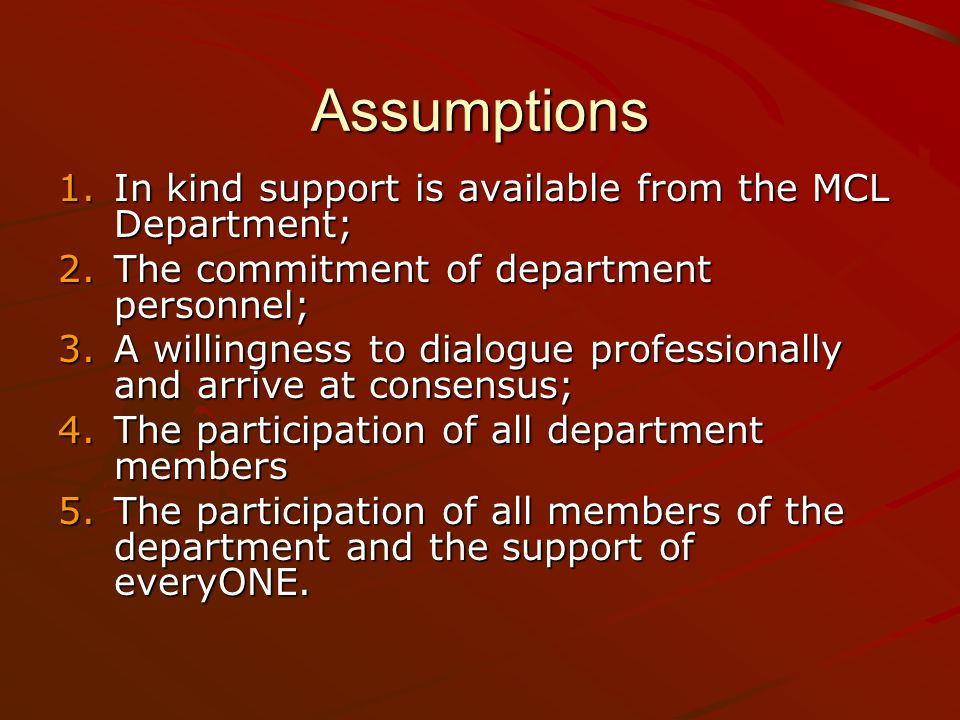 Assumptions 1.In kind support is available from the MCL Department; 2.The commitment of department personnel; 3.A willingness to dialogue professionally and arrive at consensus; 4.The participation of all department members 5.The participation of all members of the department and the support of everyONE.