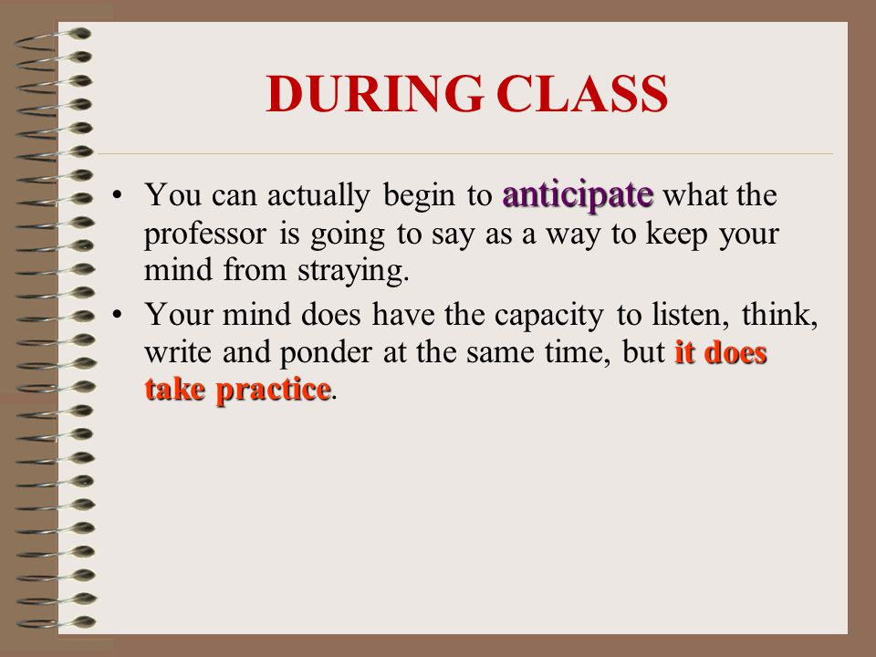 anticipateYou can actually begin to anticipate what the professor is going to say as a way to keep your mind from straying.
