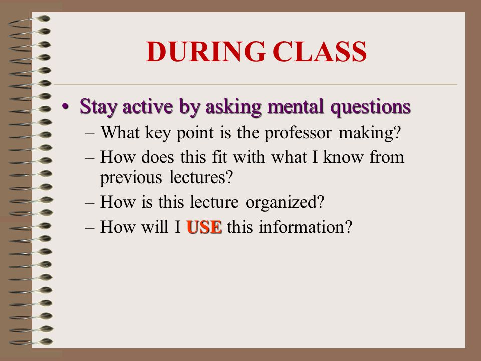 Stay active by asking mental questionsStay active by asking mental questions –What key point is the professor making.
