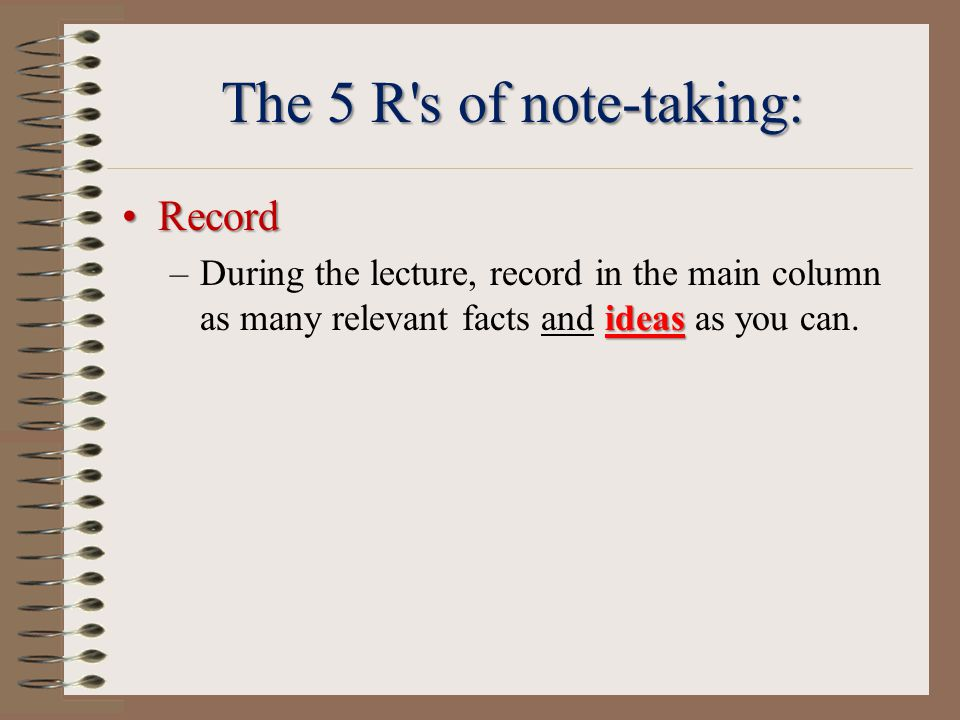 The 5 R s of note-taking: RecordRecord ideas –During the lecture, record in the main column as many relevant facts and ideas as you can.