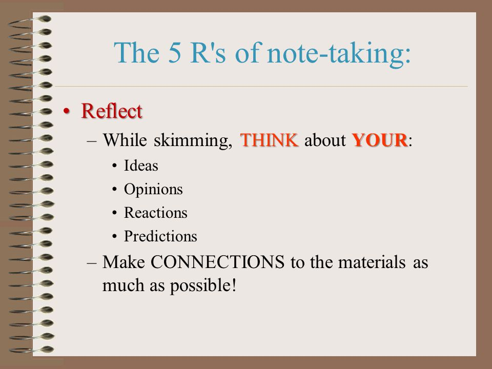 The 5 R s of note-taking: ReflectReflect THINKYOUR –While skimming, THINK about YOUR: Ideas Opinions Reactions Predictions –Make CONNECTIONS to the materials as much as possible!