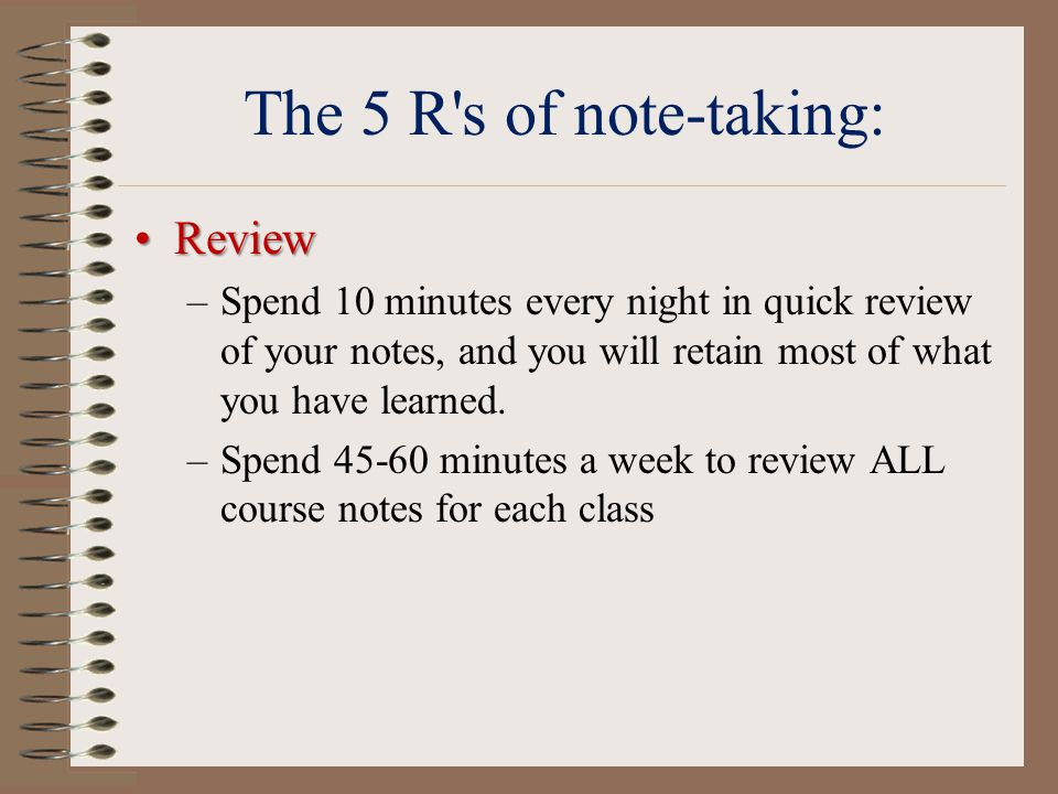The 5 R s of note-taking: ReviewReview –Spend 10 minutes every night in quick review of your notes, and you will retain most of what you have learned.