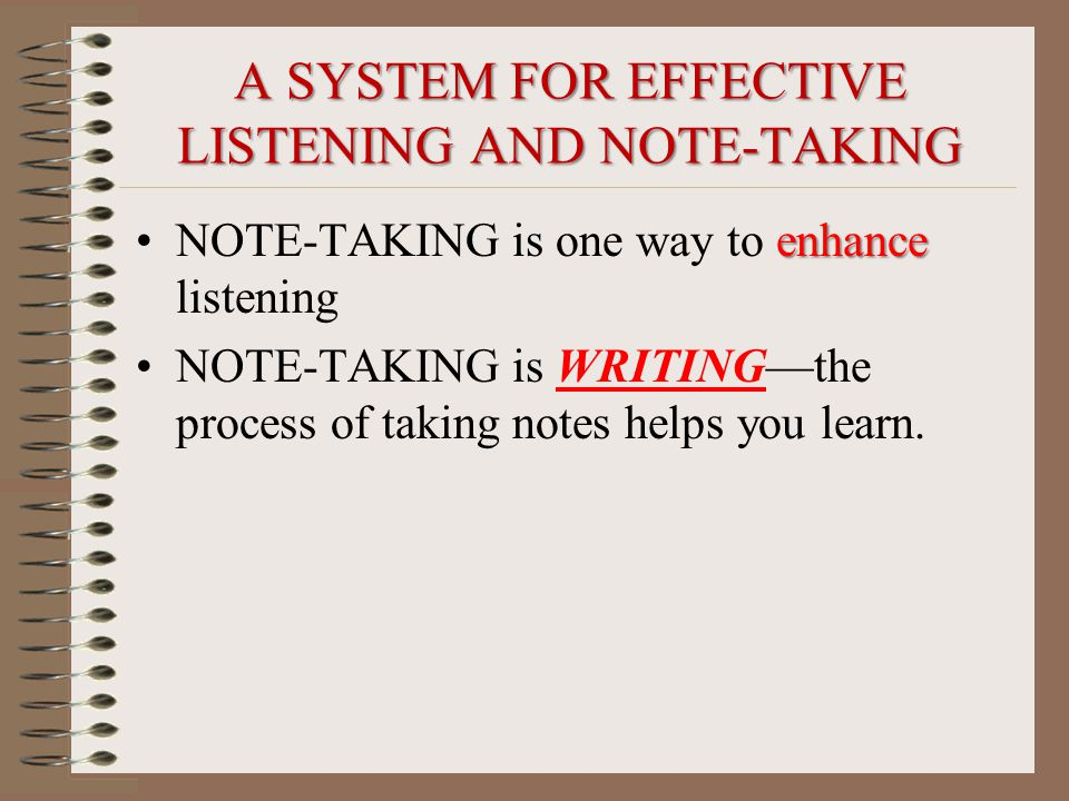 A SYSTEM FOR EFFECTIVE LISTENING AND NOTE-TAKING enhanceNOTE-TAKING is one way to enhance listening NOTE-TAKING is WRITING—the process of taking notes helps you learn.