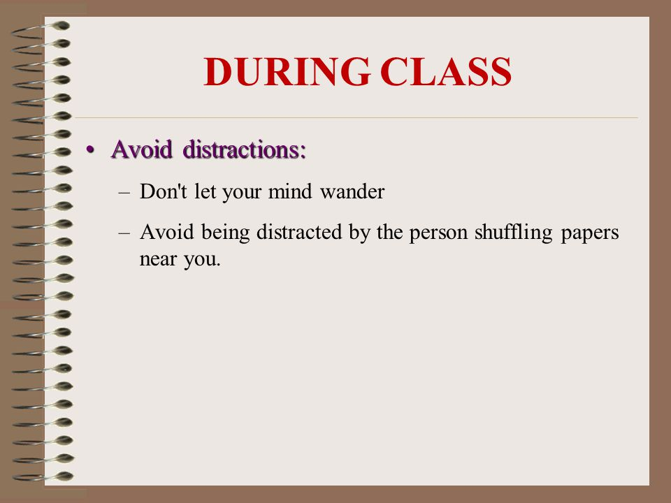 DURING CLASS Avoid distractions:Avoid distractions: –Don t let your mind wander –Avoid being distracted by the person shuffling papers near you.