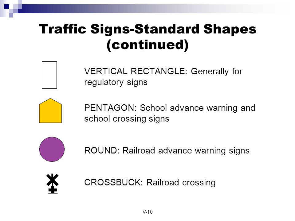 V-10 Traffic Signs-Standard Shapes (continued) VERTICAL RECTANGLE: Generally for regulatory signs PENTAGON: School advance warning and school crossing