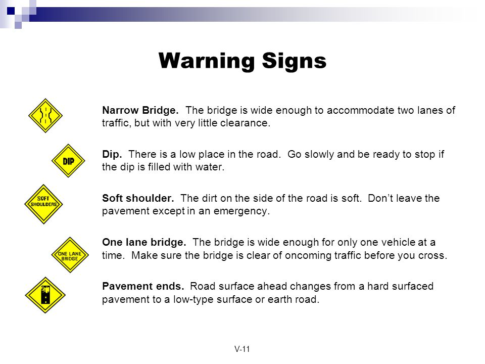 V-11 Warning Signs Narrow Bridge. The bridge is wide enough to accommodate two lanes of traffic, but with very little clearance. Dip. There is a low p