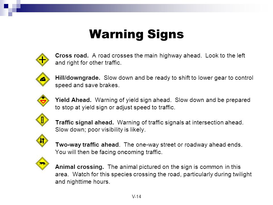 V-14 Warning Signs Cross road. A road crosses the main highway ahead. Look to the left and right for other traffic. Hill/downgrade. Slow down and be r