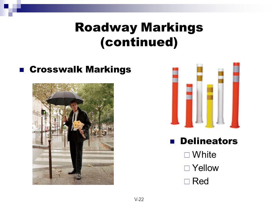 V-22 Roadway Markings (continued) Delineators  White  Yellow  Red Crosswalk Markings