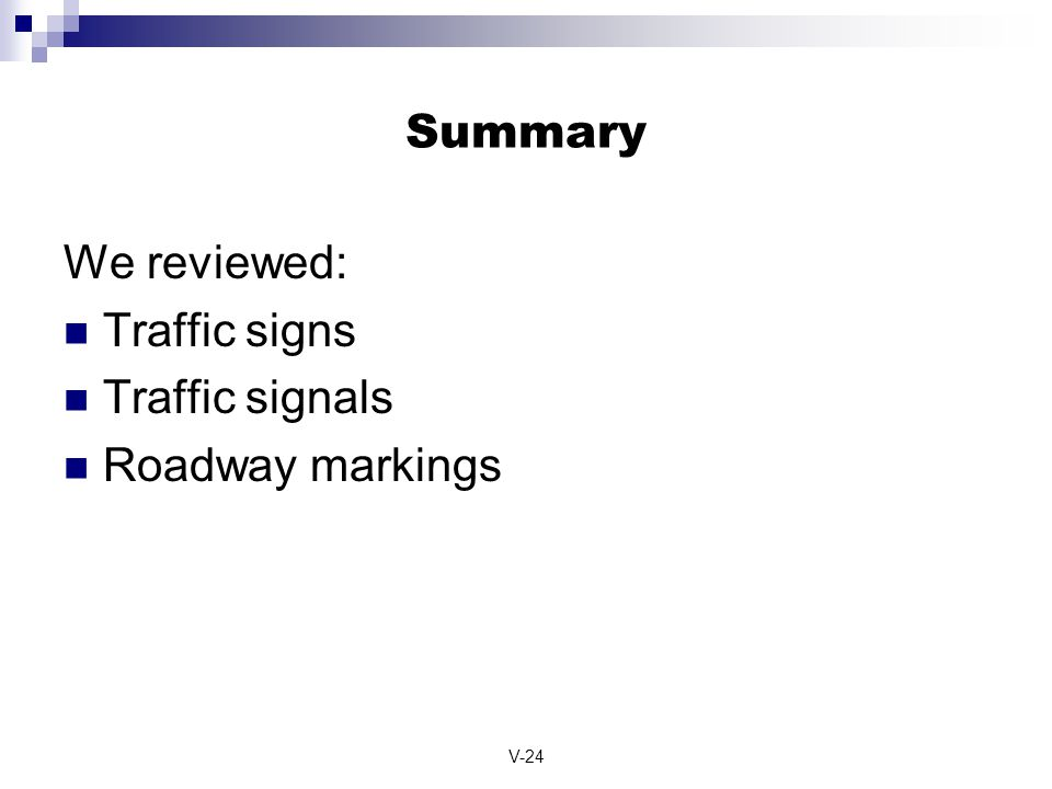 V-24 Summary We reviewed: Traffic signs Traffic signals Roadway markings