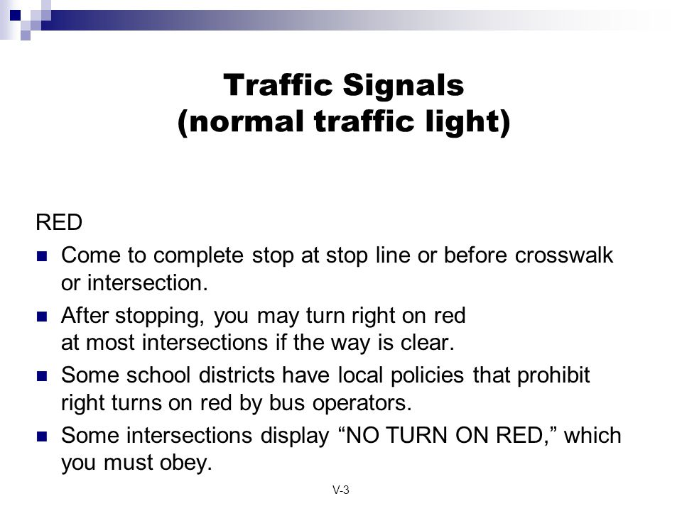 V-3 Traffic Signals (normal traffic light) RED Come to complete stop at stop line or before crosswalk or intersection. After stopping, you may turn ri