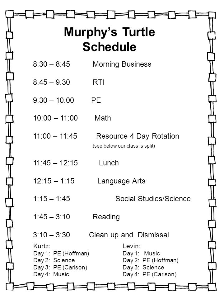 Murphy's Turtle Schedule 8:30 – 8:45Morning Business 8:45 – 9:30RTI 9:30 – 10:00 PE 10:00 – 11:00 Math 11:00 – 11:45 Resource 4 Day Rotation (see below our class is split) 11:45 – 12:15 Lunch 12:15 – 1:15 Language Arts 1:15 – 1:45 Social Studies/Science 1:45 – 3:10Reading 3:10 – 3:30 Clean up and Dismissal Kurtz: Day 1: PE (Hoffman) Day 2: Science Day 3: PE (Carlson) Day 4: Music Levin: Day 1: Music Day 2: PE (Hoffman) Day 3: Science Day 4: PE (Carlson)