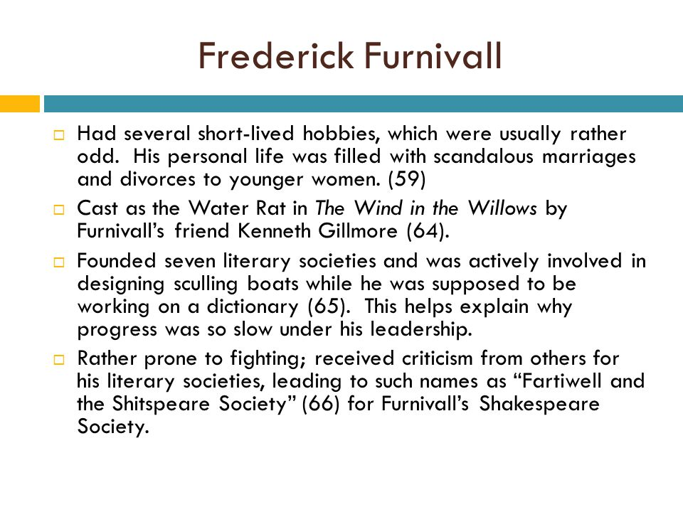 Frederick Furnivall  Had several short-lived hobbies, which were usually rather odd.