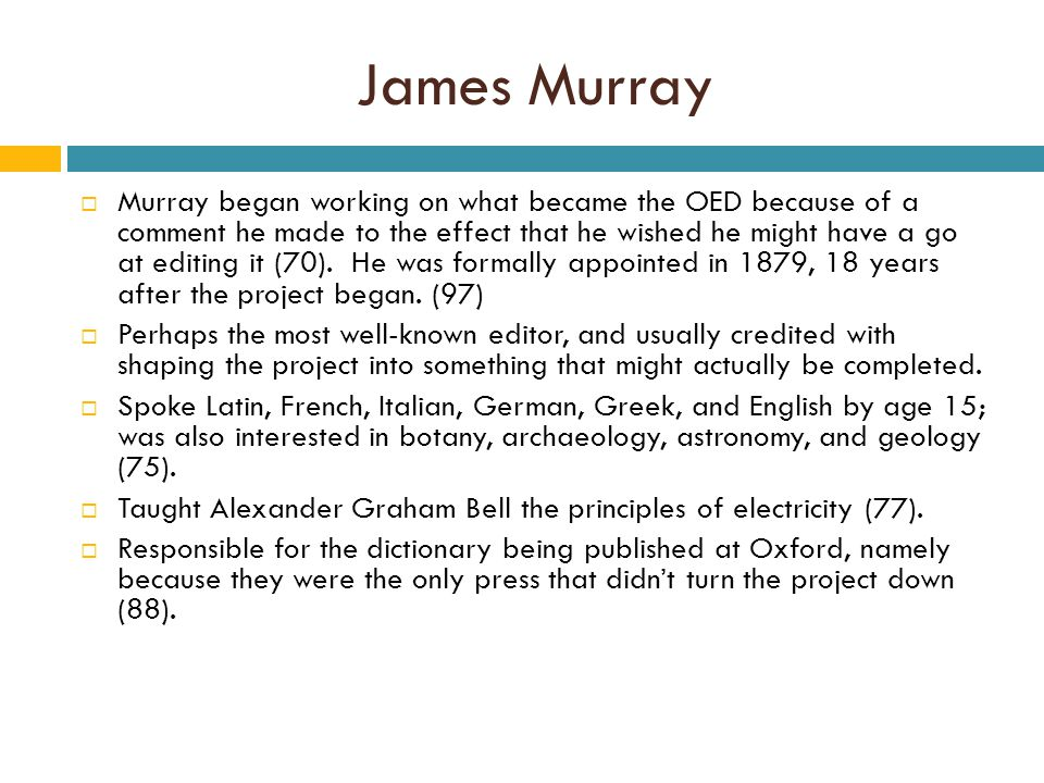 James Murray  Murray began working on what became the OED because of a comment he made to the effect that he wished he might have a go at editing it (70).