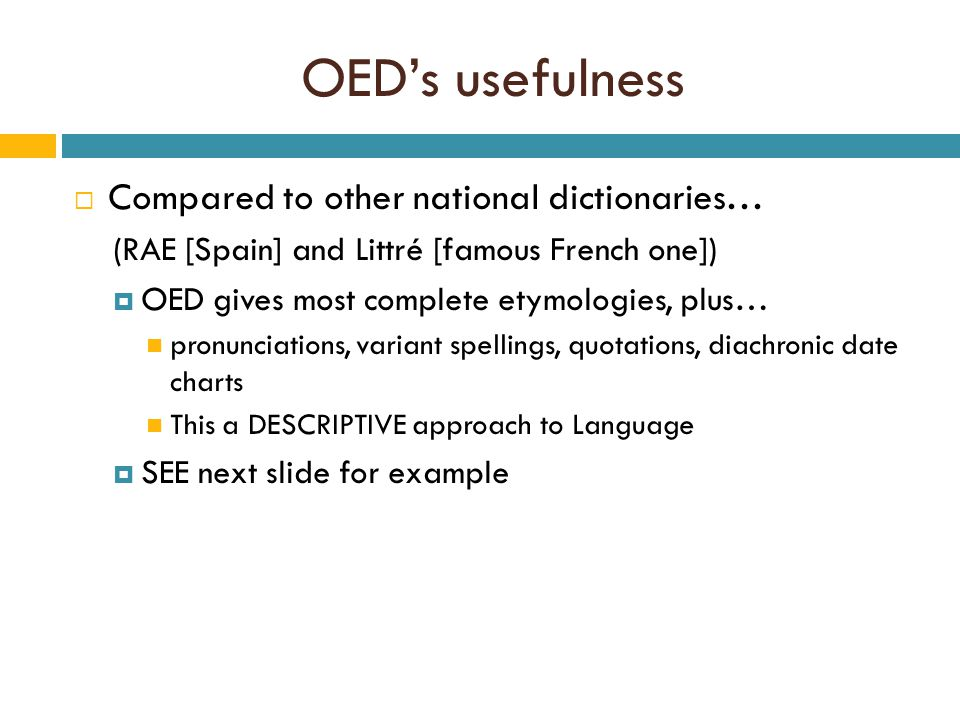 OED's usefulness  Compared to other national dictionaries… (RAE [Spain] and Littré [famous French one])  OED gives most complete etymologies, plus… pronunciations, variant spellings, quotations, diachronic date charts This a DESCRIPTIVE approach to Language  SEE next slide for example