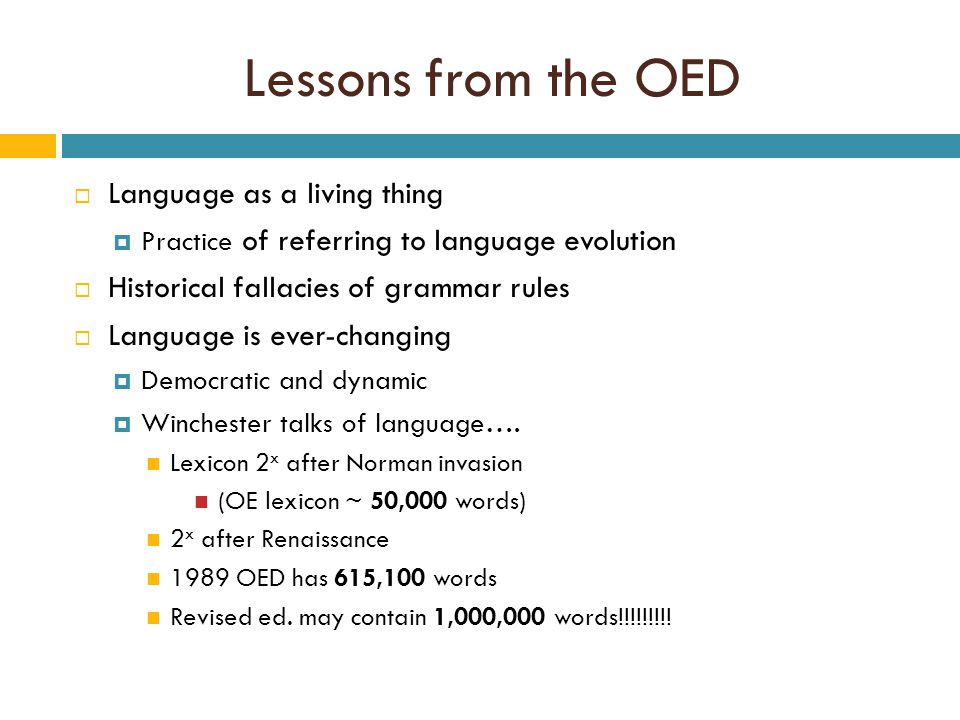 Lessons from the OED  Language as a living thing  Practice of referring to language evolution  Historical fallacies of grammar rules  Language is ever-changing  Democratic and dynamic  Winchester talks of language….