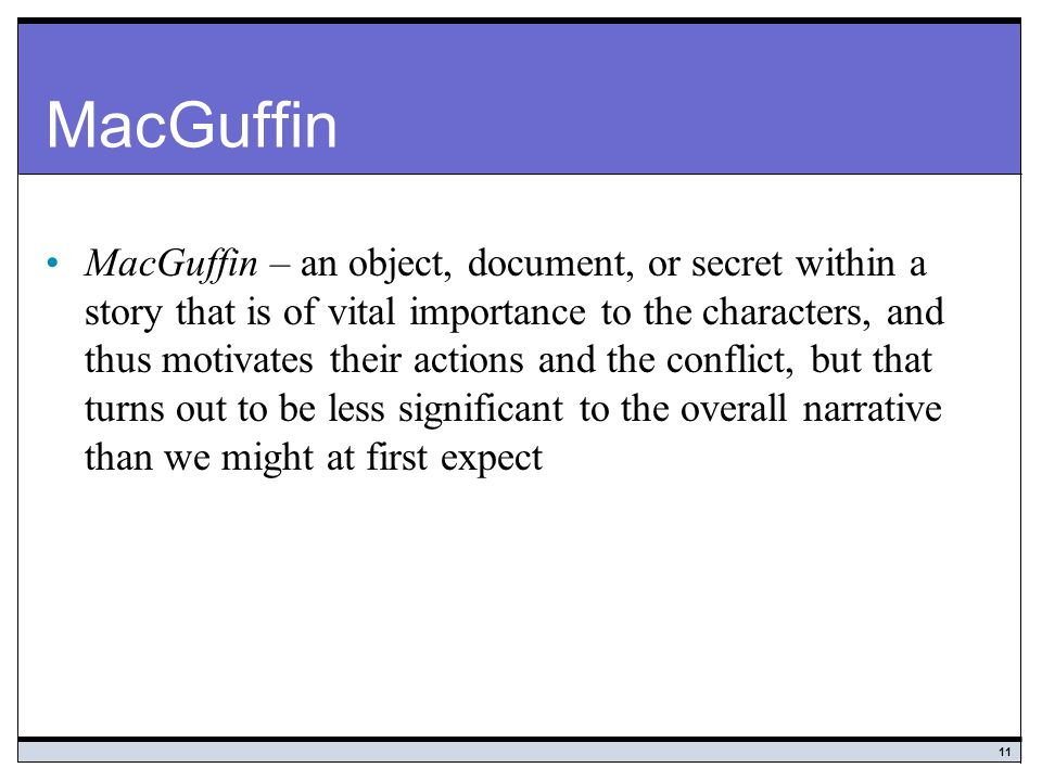 11 MacGuffin MacGuffin – an object, document, or secret within a story that is of vital importance to the characters, and thus motivates their actions and the conflict, but that turns out to be less significant to the overall narrative than we might at first expect