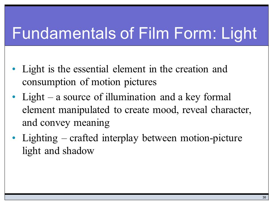 30 Fundamentals of Film Form: Light Light is the essential element in the creation and consumption of motion pictures Light – a source of illumination and a key formal element manipulated to create mood, reveal character, and convey meaning Lighting – crafted interplay between motion-picture light and shadow