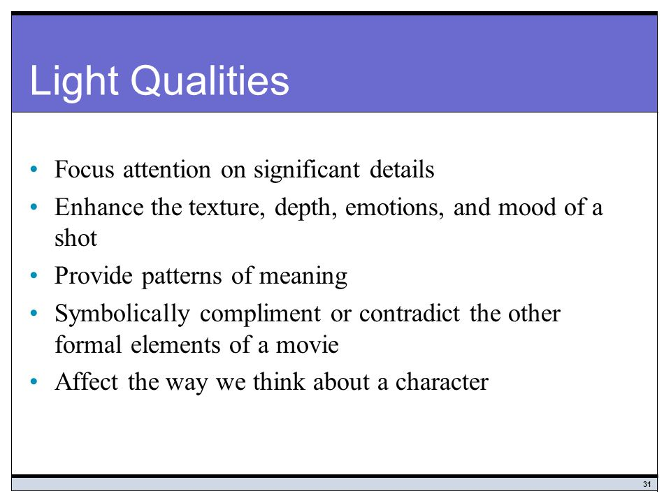 31 Light Qualities Focus attention on significant details Enhance the texture, depth, emotions, and mood of a shot Provide patterns of meaning Symbolically compliment or contradict the other formal elements of a movie Affect the way we think about a character
