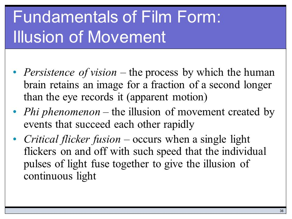 36 Fundamentals of Film Form: Illusion of Movement Persistence of vision – the process by which the human brain retains an image for a fraction of a second longer than the eye records it (apparent motion) Phi phenomenon – the illusion of movement created by events that succeed each other rapidly Critical flicker fusion – occurs when a single light flickers on and off with such speed that the individual pulses of light fuse together to give the illusion of continuous light