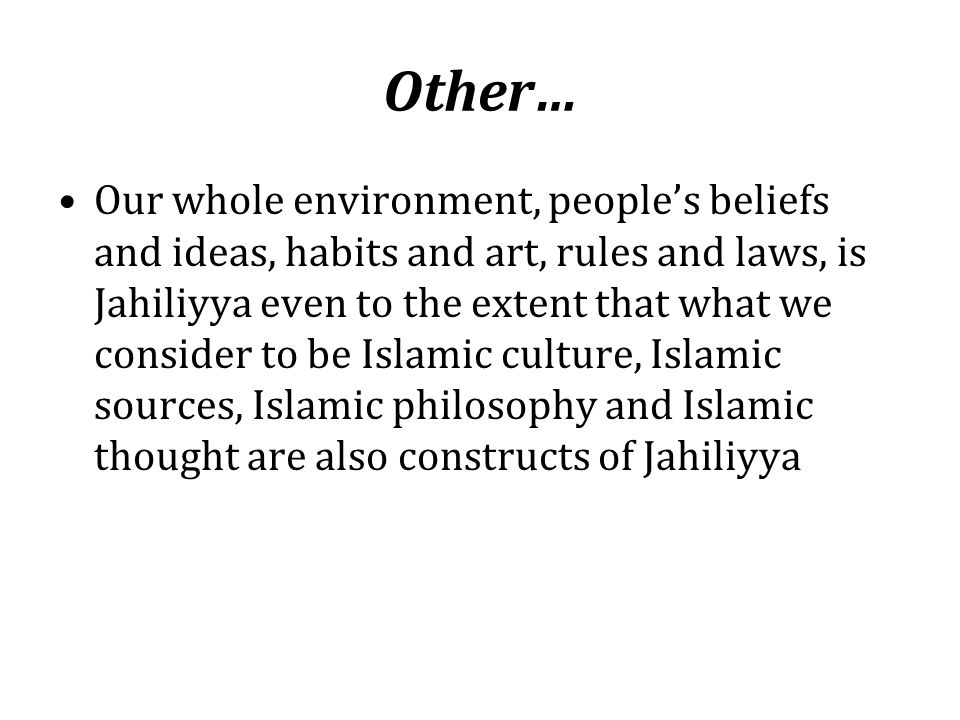 Other… Our whole environment, people's beliefs and ideas, habits and art, rules and laws, is Jahiliyya even to the extent that what we consider to be