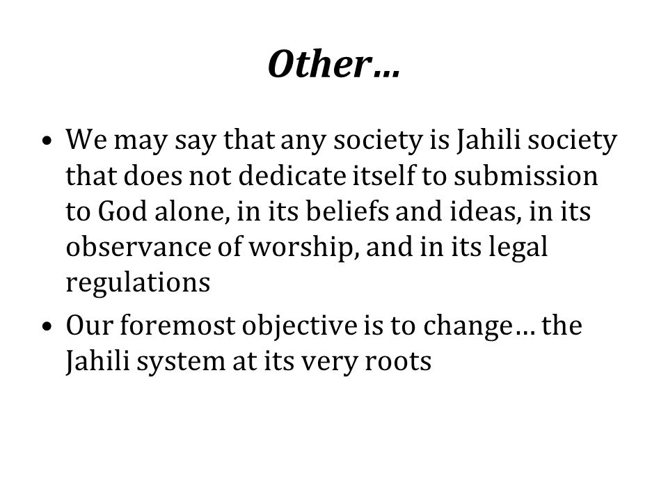 Other… We may say that any society is Jahili society that does not dedicate itself to submission to God alone, in its beliefs and ideas, in its observ