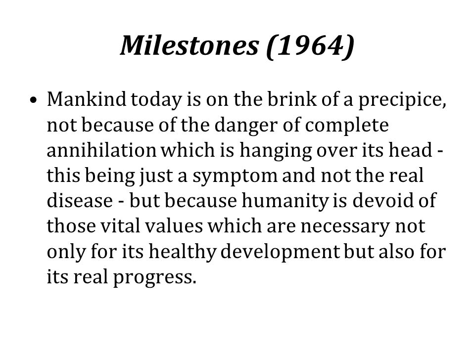 Milestones (1964) Mankind today is on the brink of a precipice, not because of the danger of complete annihilation which is hanging over its head - th