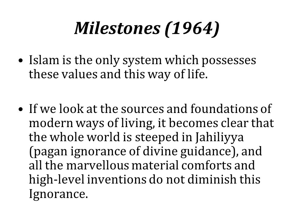 Milestones (1964) Islam is the only system which possesses these values and this way of life. If we look at the sources and foundations of modern ways