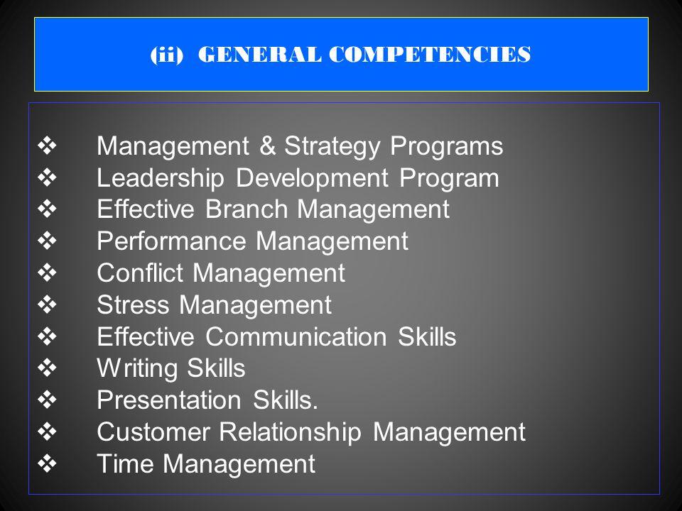 (ii) GENERAL COMPETENCIES  Management & Strategy Programs  Leadership Development Program  Effective Branch Management  Performance Management  Conflict Management  Stress Management  Effective Communication Skills  Writing Skills  Presentation Skills.
