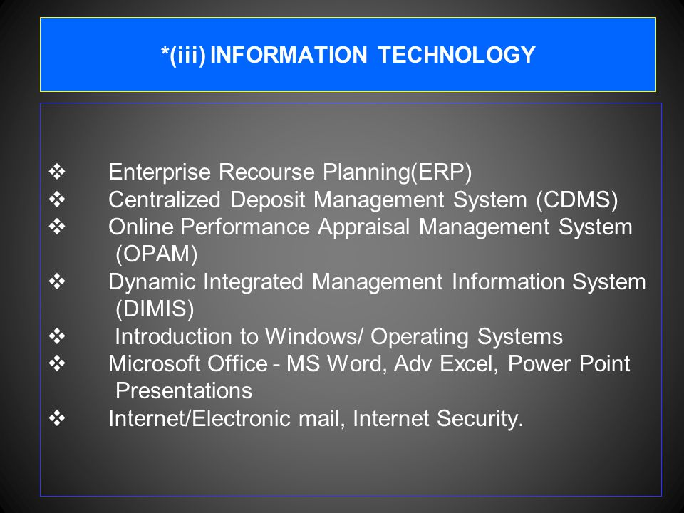 *(iii) INFORMATION TECHNOLOGY  Enterprise Recourse Planning(ERP)  Centralized Deposit Management System (CDMS)  Online Performance Appraisal Management System (OPAM)  Dynamic Integrated Management Information System (DIMIS)  Introduction to Windows/ Operating Systems  Microsoft Office - MS Word, Adv Excel, Power Point Presentations  Internet/Electronic mail, Internet Security.