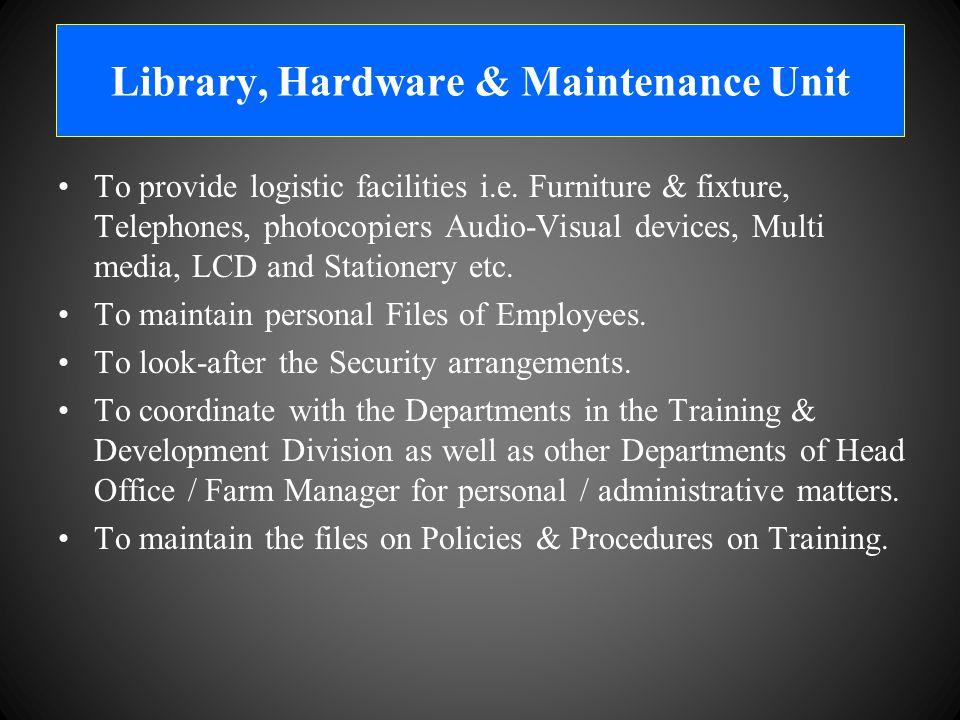 Library, Hardware & Maintenance Unit To provide logistic facilities i.e.