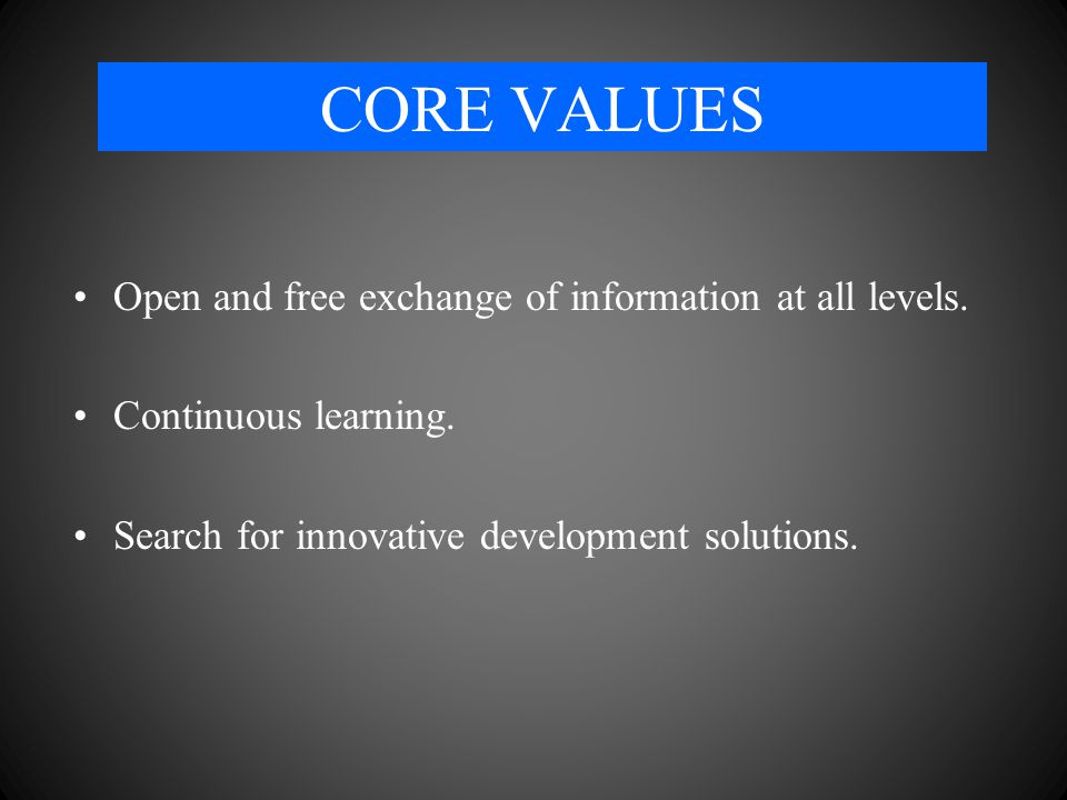 CORE VALUES Open and free exchange of information at all levels.
